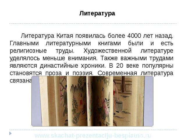 Литература Литература Литература Китая появилась более 4000 лет назад. Главными литературными книгами были и есть религиозные труды. Художественной литературе уделялось меньше внимания. Также важными трудами являются династийные хроники. В 20 веке п…