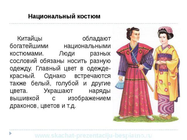 Национальный костюм Национальный костюм Китайцы обладают богатейшими национальными костюмами. Люди разных сословий обязаны носить разную одежду. Главный цвет в одежде- красный. Однако встречаются также белый, голубой и другие цвета. Украшают наряды …