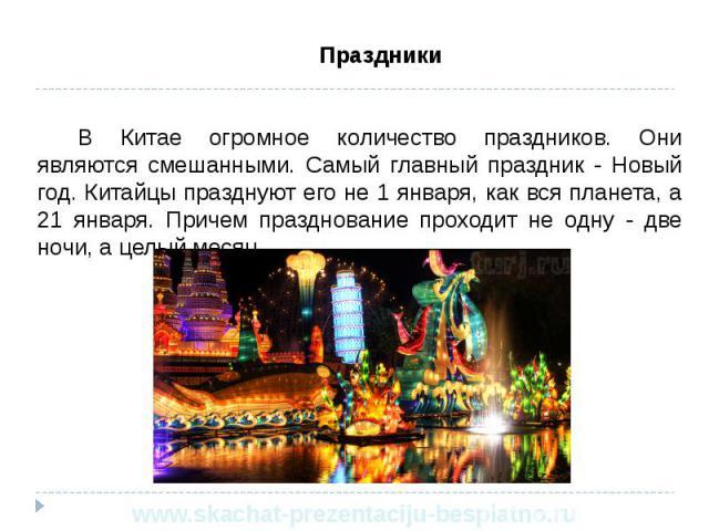 Праздники Праздники В Китае огромное количество праздников. Они являются смешанными. Самый главный праздник - Новый год. Китайцы празднуют его не 1 января, как вся планета, а 21 января. Причем празднование проходит не одну - две ночи, а целый месяц.