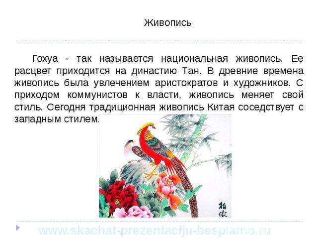 Живопись Живопись Гохуа - так называется национальная живопись. Ее расцвет приходится на династию Тан. В древние времена живопись была увлечением аристократов и художников. С приходом коммунистов к власти, живопись меняет свой стиль. Сегодня традици…