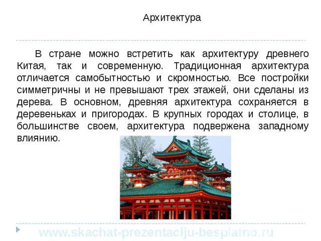 Архитектура Архитектура В стране можно встретить как архитектуру древнего Китая, так и современную. Традиционная архитектура отличается самобытностью и скромностью. Все постройки симметричны и не превышают трех этажей, они сделаны из дерева. В основ…