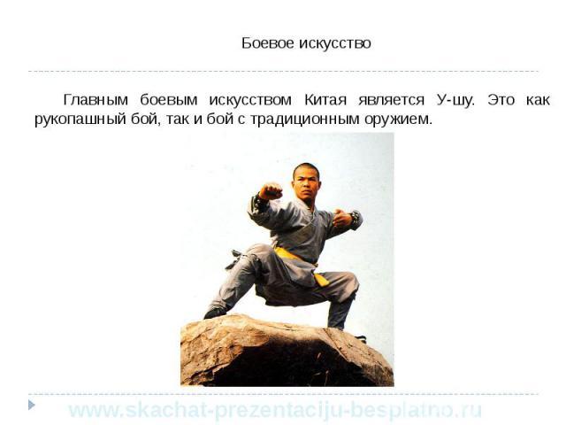 Боевое искусство Боевое искусство Главным боевым искусством Китая является У-шу. Это как рукопашный бой, так и бой с традиционным оружием.