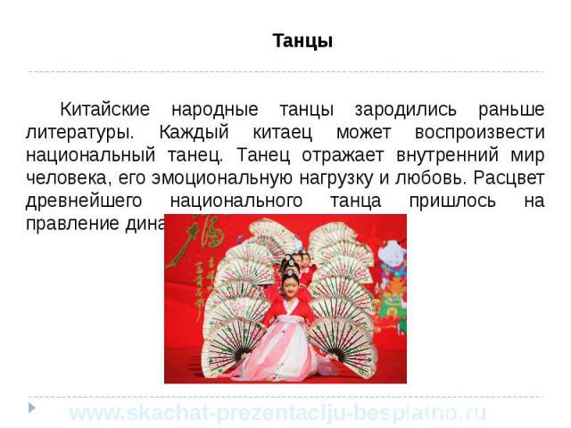 Танцы Танцы Китайские народные танцы зародились раньше литературы. Каждый китаец может воспроизвести национальный танец. Танец отражает внутренний мир человека, его эмоциональную нагрузку и любовь. Расцвет древнейшего национального танца пришлось на…