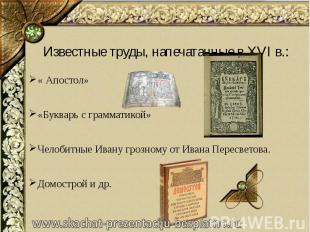 Известные труды, напечатанные в XVI в.: « Апостол» «Букварь с грамматикой» Челоб