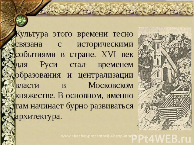 www.skachat-prezentaciju-besplatno.ru Культура этого времени тесно связана с историческими событиями в стране. XVI век для Руси стал временем образования и централизации власти в Московском княжестве. В основном, именно там начинает бурно развиватьс…