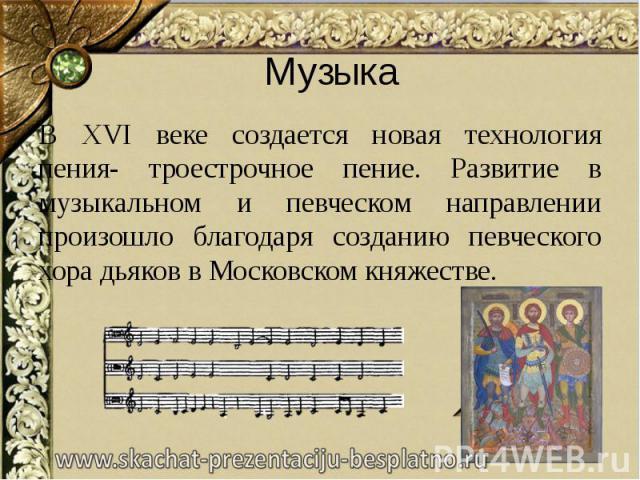 Музыка В XVI веке создается новая технология пения- троестрочное пение. Развитие в музыкальном и певческом направлении произошло благодаря созданию певческого хора дьяков в Московском княжестве.