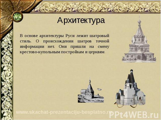 Архитектура В основе архитектуры Руси лежит шатровый стиль. О происхождении шатров точной информации нет. Они пришли на смену крестово-купольным постройкам и церквям.