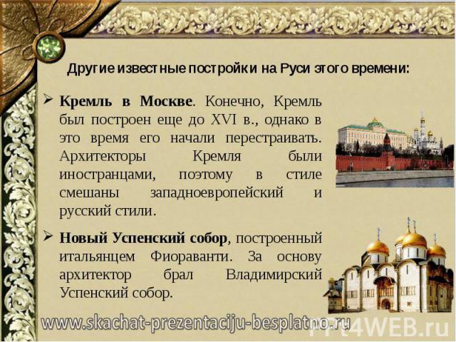 Другие известные постройки на Руси этого времени: Кремль в Москве. Конечно, Кремль был построен еще до XVI в., однако в это время его начали перестраивать. Архитекторы Кремля были иностранцами, поэтому в стиле смешаны западноевропейский и русский ст…