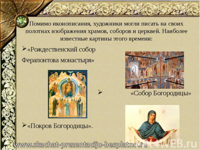 Помимо иконописания, художники могли писать на своих полотнах изображения храмов, соборов и церквей. Наиболее известные картины этого времени: Помимо иконописания, художники могли писать на своих полотнах изображения храмов, соборов и церквей. Наибо…