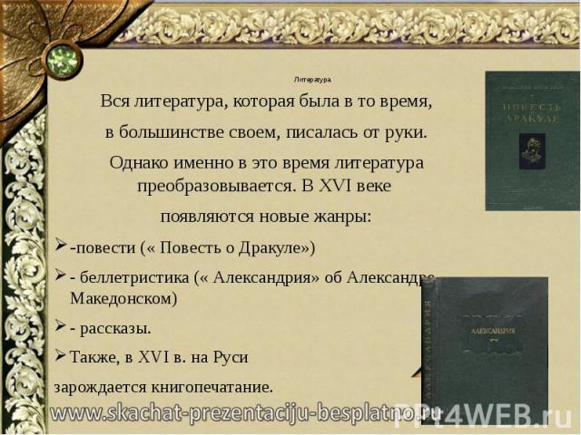 Литература Вся литература, которая была в то время, в большинстве своем, писалась от руки. Однако именно в это время литература преобразовывается. В XVI веке появляются новые жанры: -повести (« Повесть о Дракуле») - беллетристика (« Александрия» об …