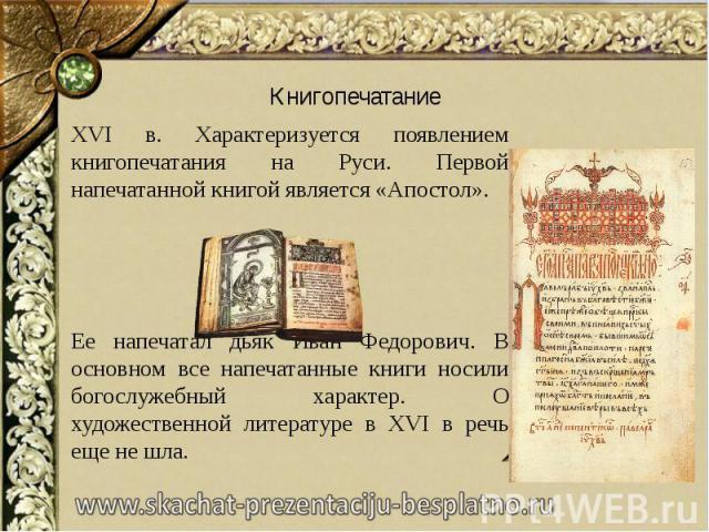 Книгопечатание XVI в. Характеризуется появлением книгопечатания на Руси. Первой напечатанной книгой является «Апостол». Ее напечатал дьяк Иван Федорович. В основном все напечатанные книги носили богослужебный характер. О художественной литературе в …