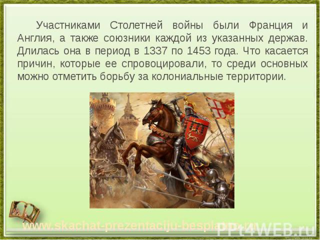 Участниками Столетней войны были Франция и Англия, а также союзники каждой из указанных держав. Длилась она в период в 1337 по 1453 года. Что касается причин, которые ее спровоцировали, то среди основных можно отметить борьбу за колониальные террито…