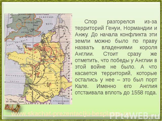 Спор разгорелся из-за территорий Генуи, Нормандии и Анжу. До начала конфликта эти земли можно было по праву назвать владениями короля Англии. Стоит сразу же отметить, что победы у Англии в этой войне не было. А что касается территорий, которые остал…