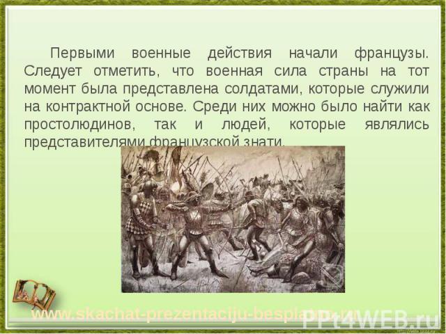 Первыми военные действия начали французы. Следует отметить, что военная сила страны на тот момент была представлена солдатами, которые служили на контрактной основе. Среди них можно было найти как простолюдинов, так и людей, которые являлись предста…
