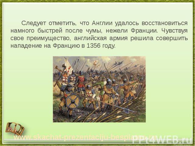 Следует отметить, что Англии удалось восстановиться намного быстрей после чумы, нежели Франции. Чувствуя свое преимущество, английская армия решила совершить нападение на Францию в 1356 году. Следует отметить, что Англии удалось восстановиться намно…