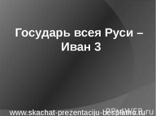 Государь всея Руси – Иван 3
