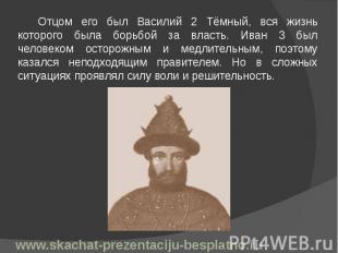 Отцом его был Василий 2 Тёмный, вся жизнь которого была борьбой за власть. Иван