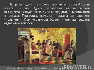 Боярская дума – это совет при князе, высший орган власти. Члены Думы управляли о