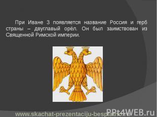 При Иване 3 появляется название Россия и герб страны – двуглавый орёл. Он был за