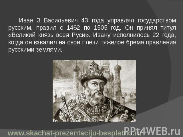 Иван 3 Васильевич 43 года управлял государством русским, правил с 1462 по 1505 год. Он принял титул «Великий князь всея Руси». Ивану исполнилось 22 года, когда он взвалил на свои плечи тяжелое бремя правления русскими землями. Иван 3 Васильевич 43 г…