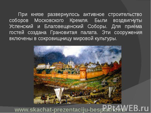 При князе развернулось активное строительство соборов Московского Кремля. Были воздвигнуты Успенский и Благовещенский Соборы. Для приёма гостей создана Грановитая палата. Эти сооружения включены в сокровищницу мировой культуры. При князе развернулос…