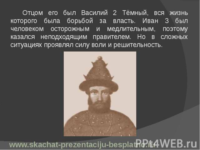 Отцом его был Василий 2 Тёмный, вся жизнь которого была борьбой за власть. Иван 3 был человеком осторожным и медлительным, поэтому казался неподходящим правителем. Но в сложных ситуациях проявлял силу воли и решительность. Отцом его был Василий 2 Тё…