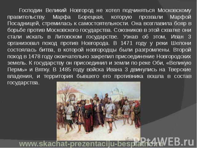 Господин Великий Новгород не хотел подчиняться Московскому правительству. Марфа Борецкая, которую прозвали Марфой Посадницей, стремилась к самостоятельности. Она возглавила бояр в борьбе против Московского государства. Союзников в этой схватке они с…