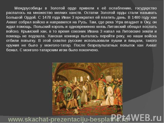 Междоусобицы в Золотой орде привели к её ослаблению, государство распалось на множество мелких ханств. Остатки Золотой орды стали называть Большой Ордой. С 1478 года Иван 3 прекратил ей платить дань. В 1480 году хан Ахмат собрал войско и направился …