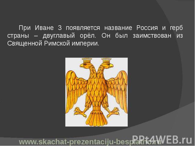 При Иване 3 появляется название Россия и герб страны – двуглавый орёл. Он был заимствован из Священной Римской империи. При Иване 3 появляется название Россия и герб страны – двуглавый орёл. Он был заимствован из Священной Римской империи.