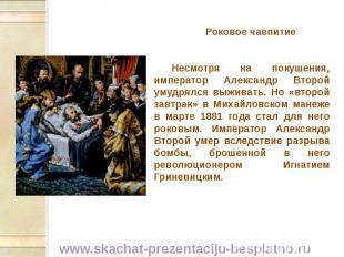 Роковое чаепитие Роковое чаепитие Несмотря на покушения, император Александр Вто