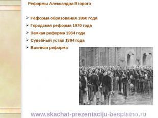Реформы Александра Второго Реформы Александра Второго Реформа образования 1860 г