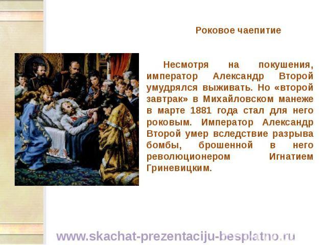 Роковое чаепитие Роковое чаепитие Несмотря на покушения, император Александр Второй умудрялся выживать. Но «второй завтрак» в Михайловском манеже в марте 1881 года стал для него роковым. Император Александр Второй умер вследствие разрыва бомбы, брош…