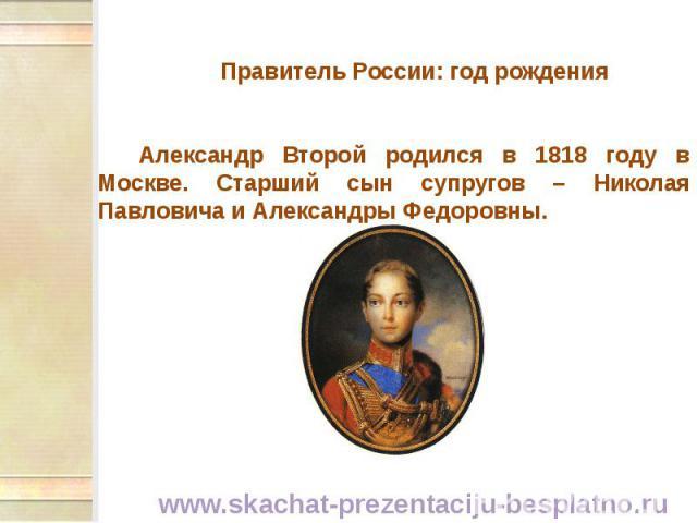 Правитель России: год рождения Правитель России: год рождения Александр Второй родился в 1818 году в Москве. Старший сын супругов – Николая Павловича и Александры Федоровны.