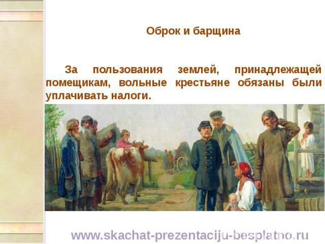 Оброк и барщина Оброк и барщина За пользования землей, принадлежащей помещикам, вольные крестьяне обязаны были уплачивать налоги.