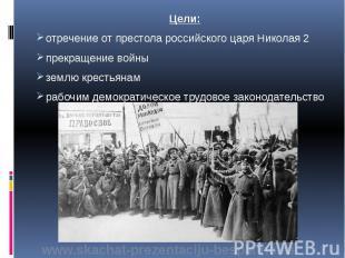 Цели: Цели: отречение от престола российского царя Николая 2 прекращение войны з