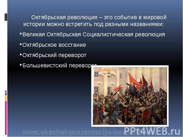 Октябрьская революция – это событие в мировой истории можно встретить под разными названиями: Октябрьская революция – это событие в мировой истории можно встретить под разными названиями: Великая Октябрьская Социалистическая революция Октябрьское во…