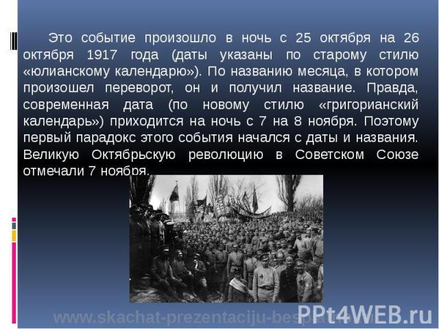Это событие произошло в ночь с 25 октября на 26 октября 1917 года (даты указаны по старому стилю «юлианскому календарю»). По названию месяца, в котором произошел переворот, он и получил название. Правда, современная дата (по новому стилю «григорианс…