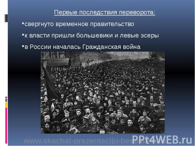 Первые последствия переворота: Первые последствия переворота: свергнуто временное правительство к власти пришли большевики и левые эсеры в России началась Гражданская война