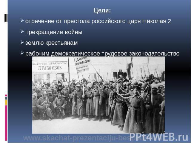 Цели: Цели: отречение от престола российского царя Николая 2 прекращение войны землю крестьянам рабочим демократическое трудовое законодательство