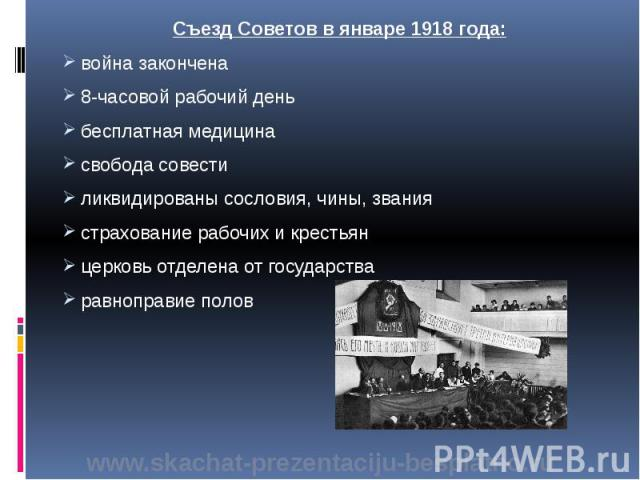 Съезд Советов в январе 1918 года: Съезд Советов в январе 1918 года: война закончена 8-часовой рабочий день бесплатная медицина свобода совести ликвидированы сословия, чины, звания страхование рабочих и крестьян церковь отделена от государства равноп…