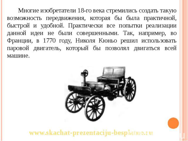 Многие изобретатели 18-го века стремились создать такую возможность передвижения, которая бы была практичной, быстрой и удобной. Практически все попытки реализации данной идеи не были совершенными. Так, например, во Франции, в 1770 году, Николя Кюнь…