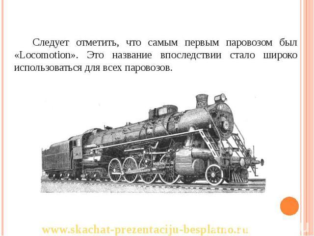 Следует отметить, что самым первым паровозом был «Locomotion». Это название впоследствии стало широко использоваться для всех паровозов. Следует отметить, что самым первым паровозом был «Locomotion». Это название впоследствии стало широко использова…