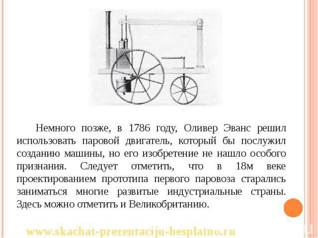 Немного позже, в 1786 году, Оливер Эванс решил использовать паровой двигатель, который бы послужил созданию машины, но его изобретение не нашло особого признания. Следует отметить, что в 18м веке проектированием прототипа первого паровоза старались …