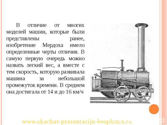 В отличие от многих моделей машин, которые были представлены ранее, изобретение Мердоха имело определенные черты отличия. В самую первую очередь можно назвать легкий вес, а вместе с тем скорость, которую развивала машина за небольшой промежуток врем…