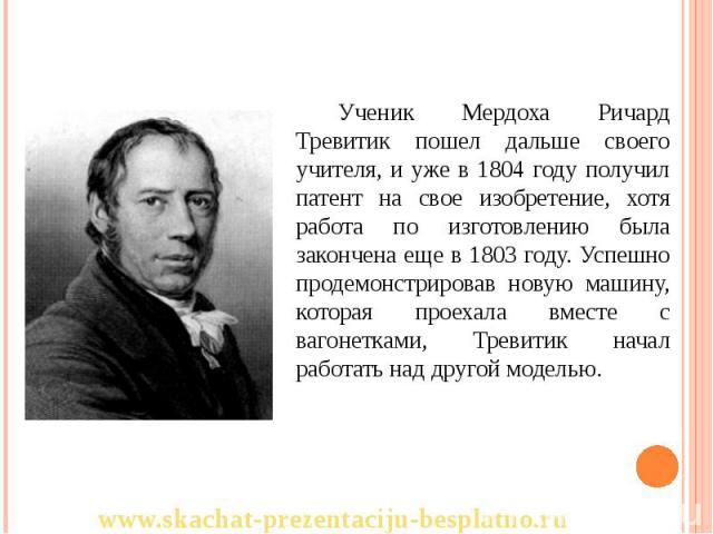 Ученик Мердоха Ричард Тревитик пошел дальше своего учителя, и уже в 1804 году получил патент на свое изобретение, хотя работа по изготовлению была закончена еще в 1803 году. Успешно продемонстрировав новую машину, которая проехала вместе с вагонетка…
