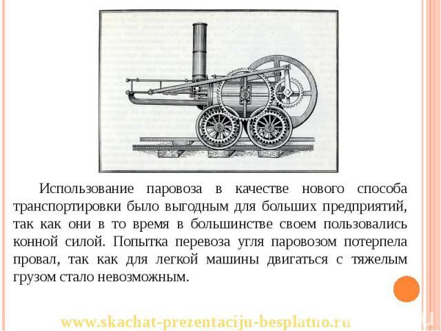 Использование паровоза в качестве нового способа транспортировки было выгодным для больших предприятий, так как они в то время в большинстве своем пользовались конной силой. Попытка перевоза угля паровозом потерпела провал, так как для легкой машины…