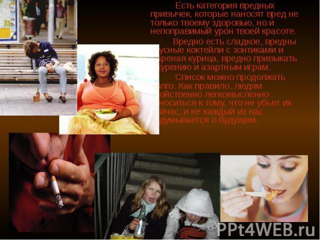 Есть категория вредных привычек, которые наносят вред не только твоему здоровью, но и непоправимый урон твоей красоте. Вредно есть сладкое, вредны вкусные коктейли с зонтиками и жареная курица, вредно привыкать к курению и азартным играм. Список мож…
