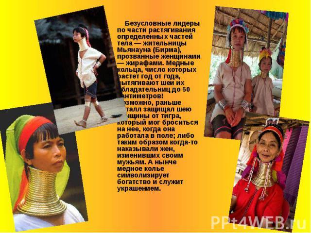 Безусловные лидеры по части растягивания определенных частей тела — жительницы Мьянауна (Бирма), прозванные женщинами — жирафами. Медные кольца, число которых растет год от года, вытягивают шеи их обладательниц до 50 сантиметров! Возможно, раньше ме…
