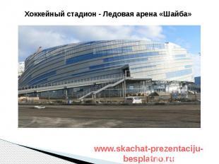 Хоккейный стадион - Ледовая арена «Шайба» Хоккейный стадион - Ледовая арена «Шай