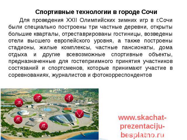 Спортивные технологии в городе Сочи Спортивные технологии в городе Сочи Для проведения XXII Олимпийских зимних игр в г.Сочи были специально построены три частные деревни, открыты большие кварталы, отреставрированы гостиницы, возведены отели высшего …